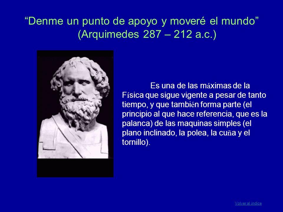 Denme un punto de apoyo y moveré el mundo (Arquimedes 287 – 212 a.c.) Es una de las m á ximas de la F í sica que sigue vigente a pesar de tanto tiempo