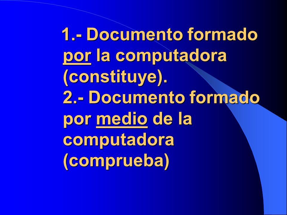 1.- Documento formado por la computadora (constituye). 2.- Documento formado por medio de la computadora (comprueba) 1.- Documento formado por la comp