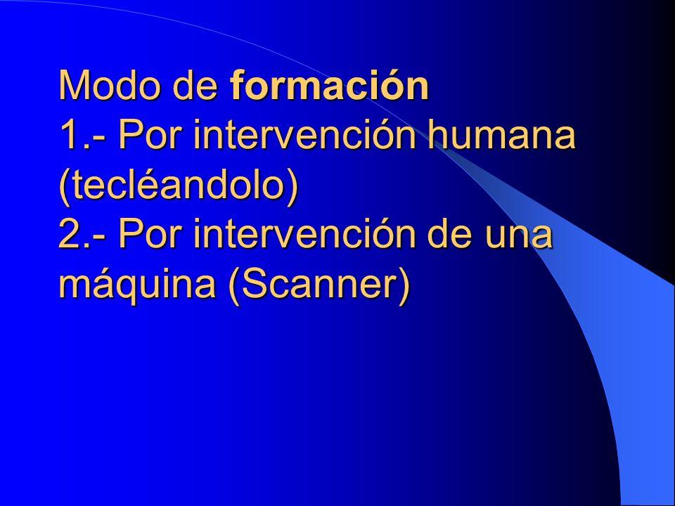 Modo de formación 1.- Por intervención humana (tecléandolo) 2.- Por intervención de una máquina (Scanner)