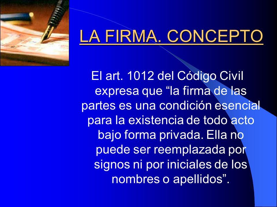 LA FIRMA. CONCEPTO LA FIRMA. CONCEPTO El art. 1012 del Código Civil expresa que la firma de las partes es una condición esencial para la existencia de