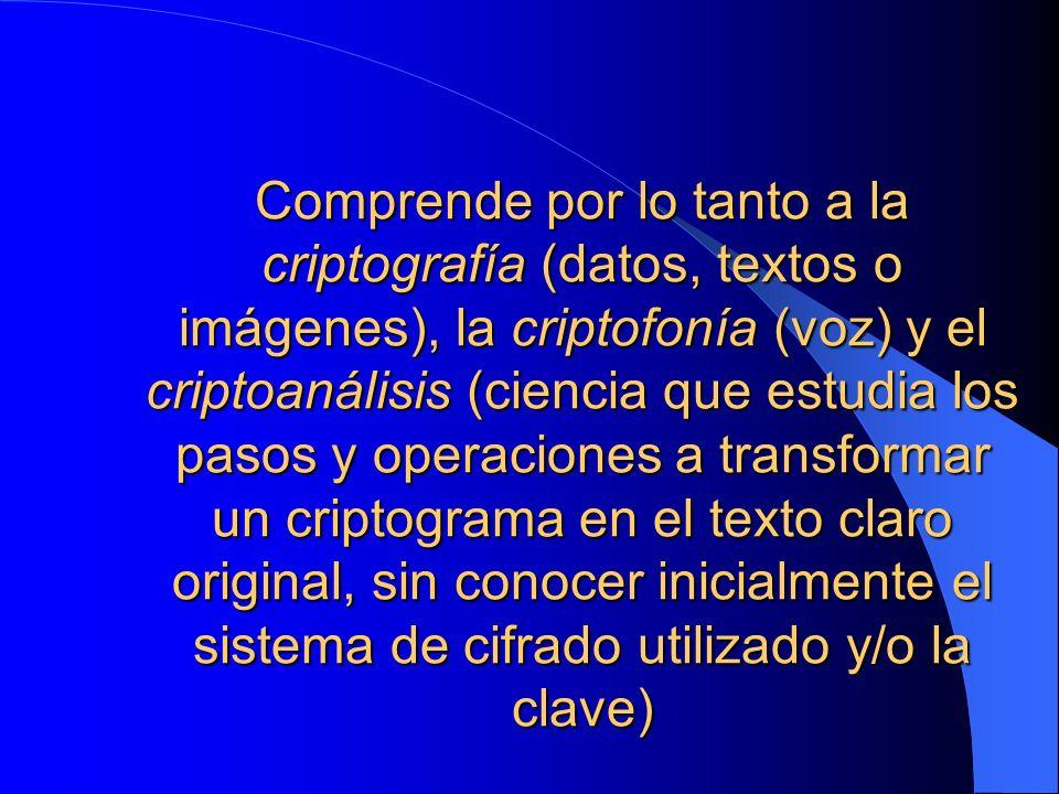 Comprende por lo tanto a la criptografía (datos, textos o imágenes), la criptofonía (voz) y el criptoanálisis (ciencia que estudia los pasos y operaci