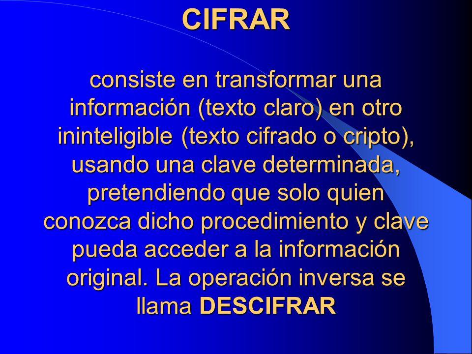 CIFRAR consiste en transformar una información (texto claro) en otro ininteligible (texto cifrado o cripto), usando una clave determinada, pretendiend