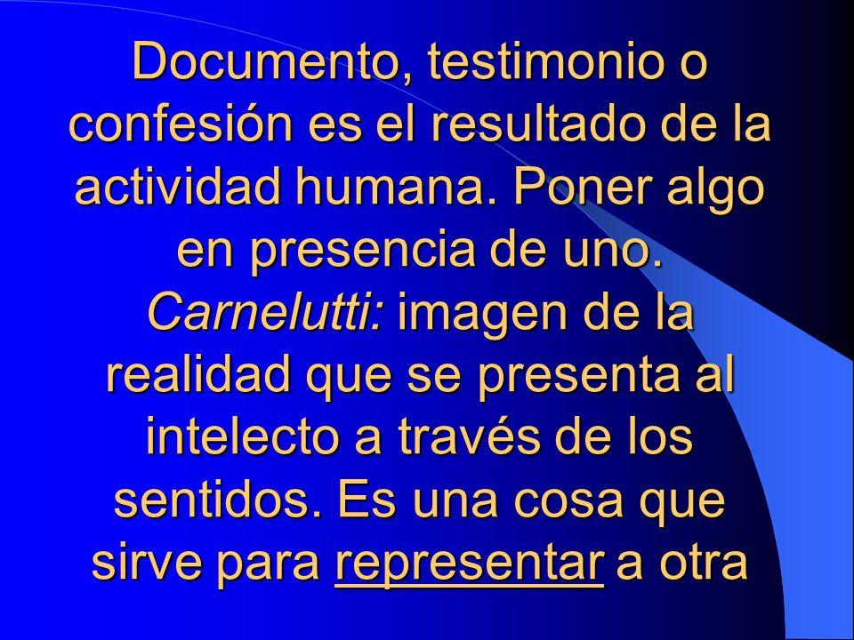 Documento, testimonio o confesión es el resultado de la actividad humana. Poner algo en presencia de uno. Carnelutti: imagen de la realidad que se pre