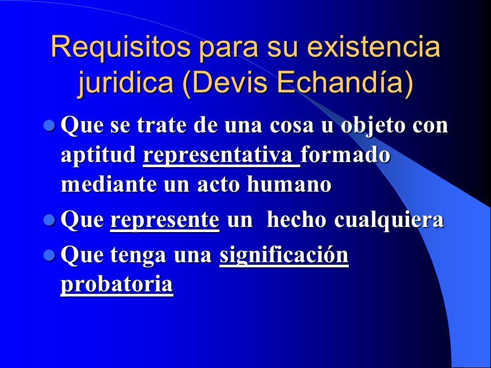 Requisitos para su existencia juridica (Devis Echandía) Que se trate de una cosa u objeto con aptitud representativa formado mediante un acto humano Q