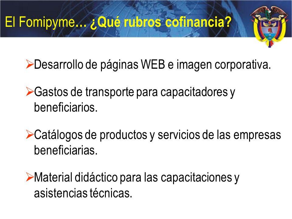 El Fomipyme … ¿Qué rubros cofinancia? Desarrollo de páginas WEB e imagen corporativa. Gastos de transporte para capacitadores y beneficiarios. Catálog