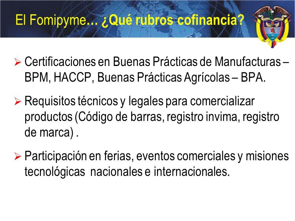 El Fomipyme … ¿Qué rubros cofinancia? Certificaciones en Buenas Prácticas de Manufacturas – BPM, HACCP, Buenas Prácticas Agrícolas – BPA. Requisitos t