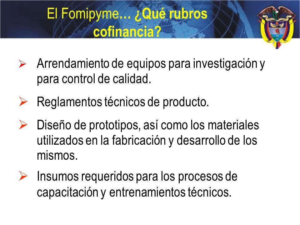 El Fomipyme … ¿Qué rubros cofinancia? Arrendamiento de equipos para investigación y para control de calidad. Reglamentos técnicos de producto. Diseño