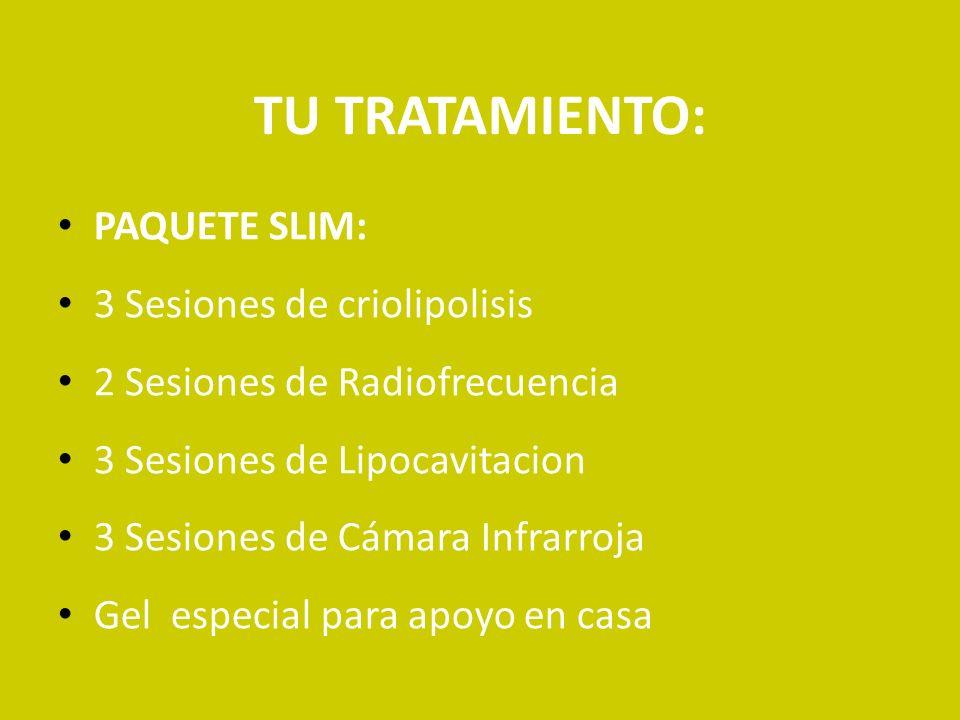 TU TRATAMIENTO: PAQUETE SLIM: 3 Sesiones de criolipolisis 2 Sesiones de Radiofrecuencia 3 Sesiones de Lipocavitacion 3 Sesiones de Cámara Infrarroja G
