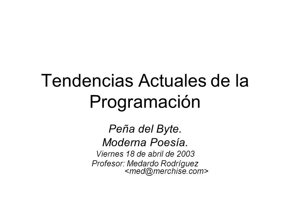 Tendencias Actuales de la Programación Peña del Byte. Moderna Poesía. Viernes 18 de abril de 2003 Profesor: Medardo Rodríguez