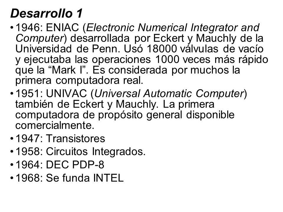Desarrollo 1 1946: ENIAC (Electronic Numerical Integrator and Computer) desarrollada por Eckert y Mauchly de la Universidad de Penn. Usó 18000 válvula
