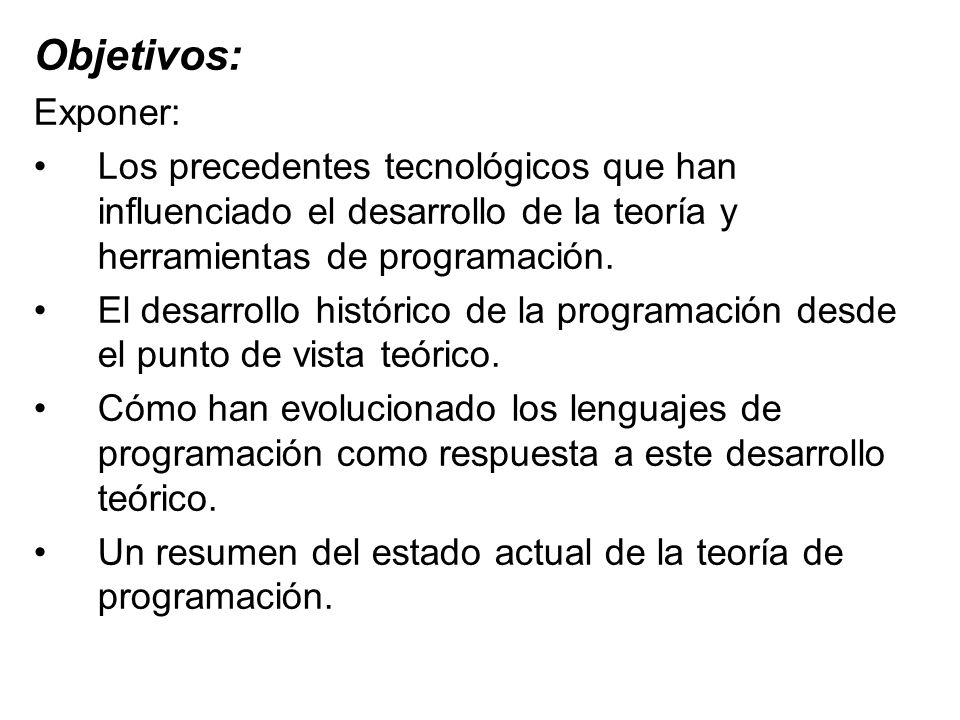 Objetivos: Exponer: Los precedentes tecnológicos que han influenciado el desarrollo de la teoría y herramientas de programación. El desarrollo históri