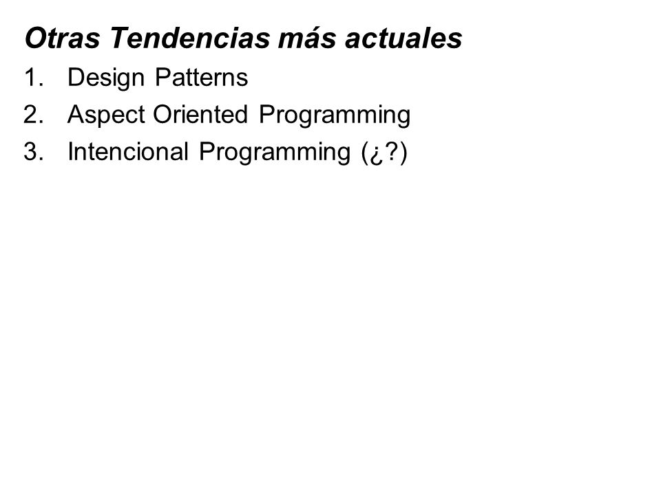 Otras Tendencias más actuales 1.Design Patterns 2.Aspect Oriented Programming 3.Intencional Programming (¿?)