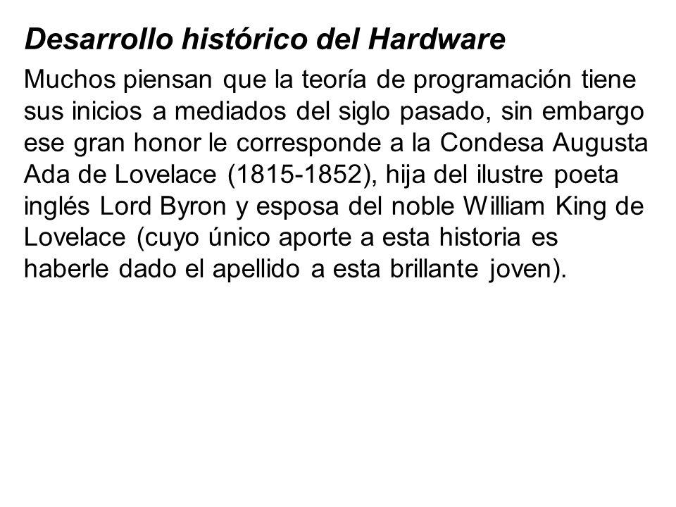 Desarrollo histórico del Hardware Muchos piensan que la teoría de programación tiene sus inicios a mediados del siglo pasado, sin embargo ese gran hon