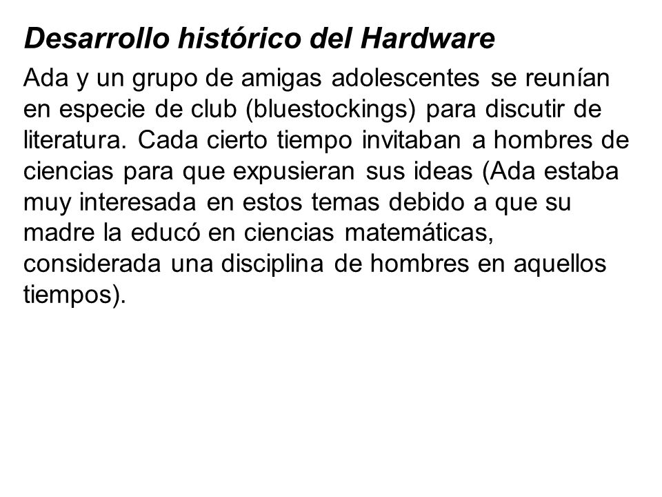 Desarrollo histórico del Hardware En una de estas ocasiones Charles Babbage (1791- 1871) les expuso su máquina para calcular ecuaciones de polinomios y la posibilidad de almacenar programas a los que él le llamaba planes.
