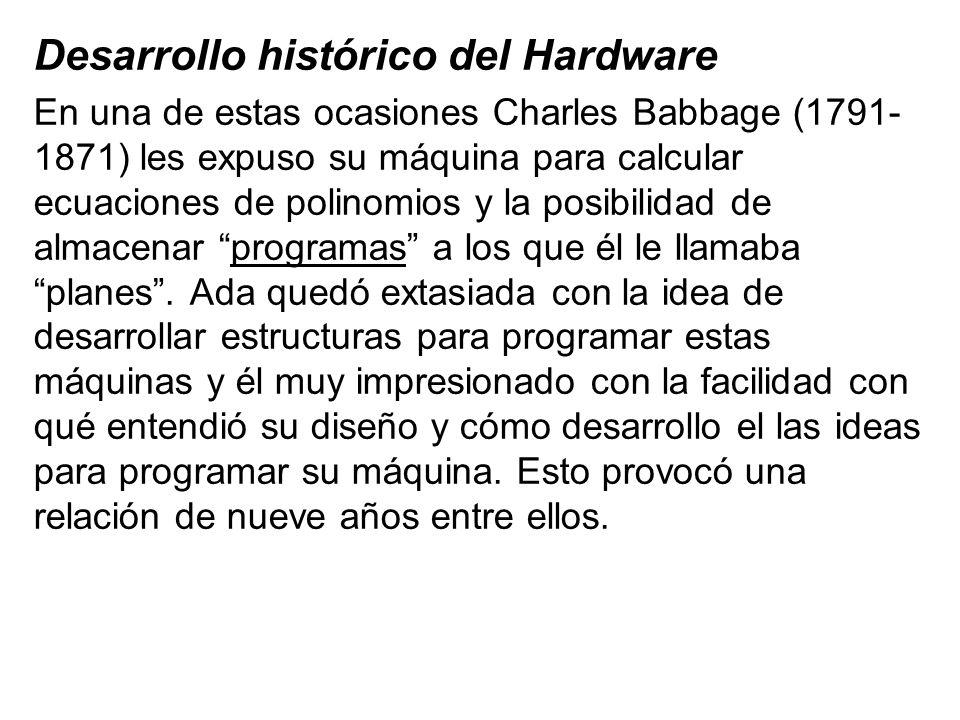 Desarrollo histórico del Hardware En una de estas ocasiones Charles Babbage (1791- 1871) les expuso su máquina para calcular ecuaciones de polinomios