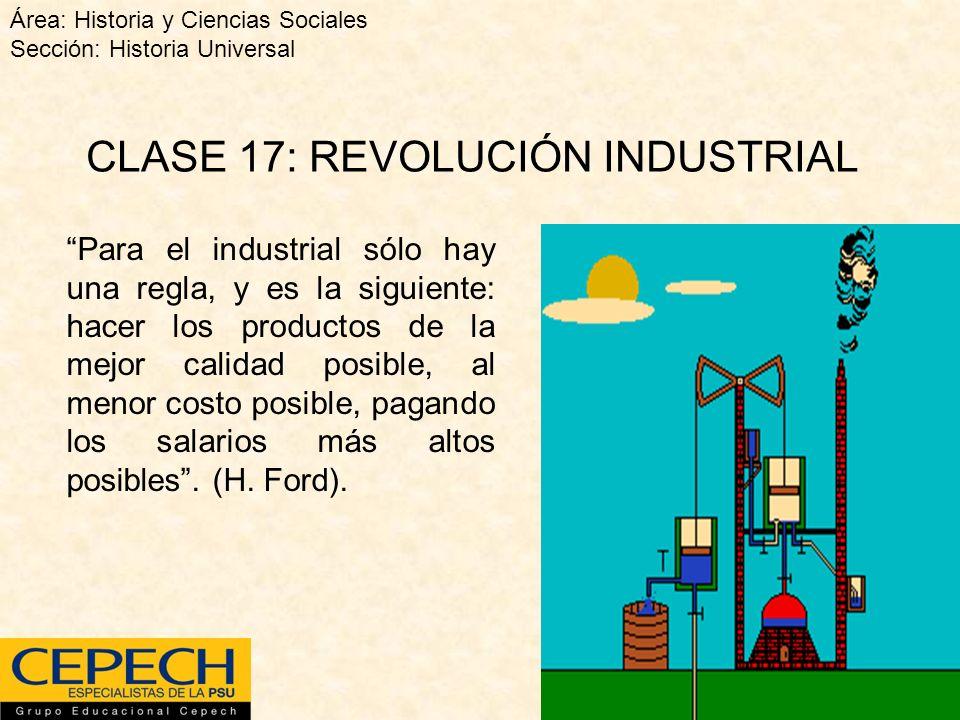 CLASE 17: REVOLUCIÓN INDUSTRIAL Para el industrial sólo hay una regla, y es la siguiente: hacer los productos de la mejor calidad posible, al menor costo posible, pagando los salarios más altos posibles.