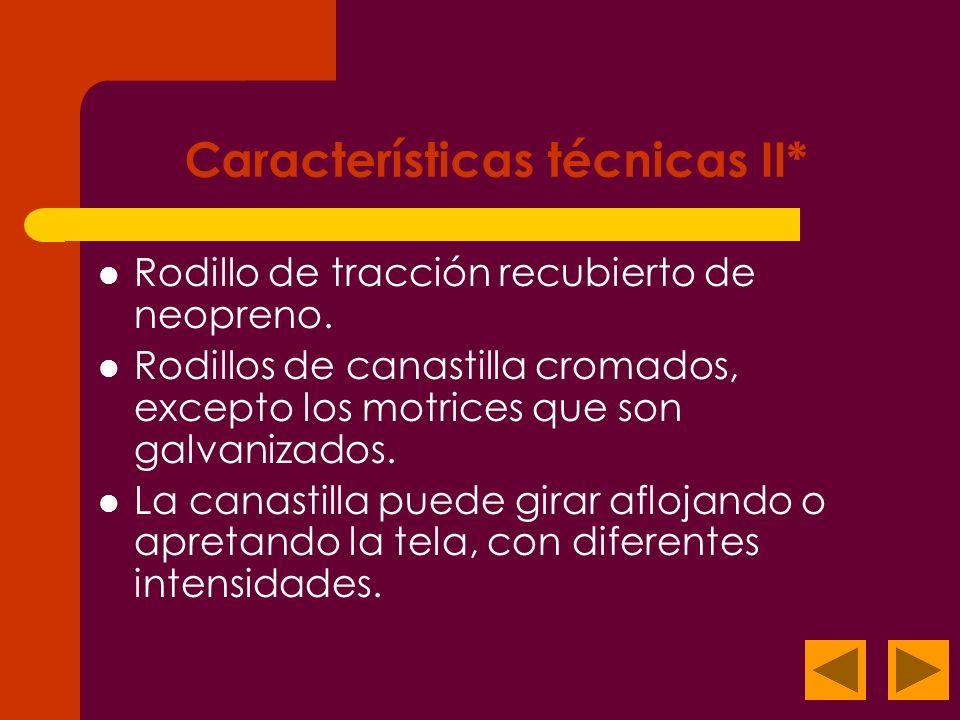 Características técnicas II* Rodillo de tracción recubierto de neopreno. Rodillos de canastilla cromados, excepto los motrices que son galvanizados. L