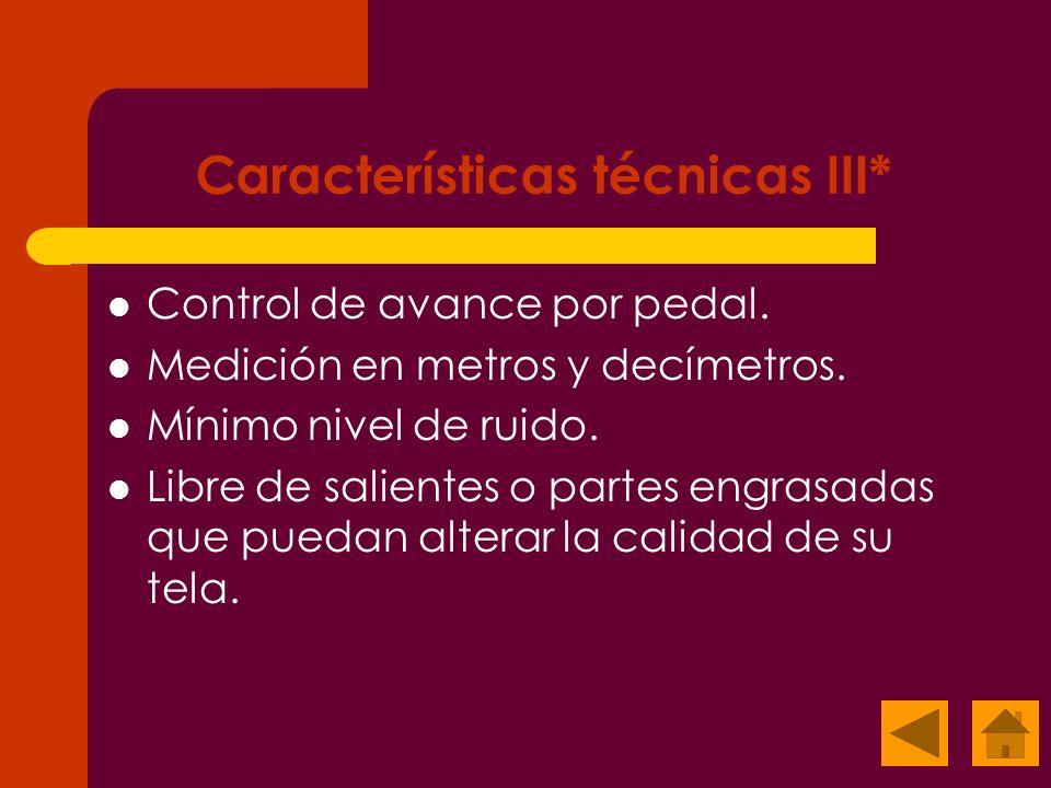 Características técnicas III* Control de avance por pedal. Medición en metros y decímetros. Mínimo nivel de ruido. Libre de salientes o partes engrasa