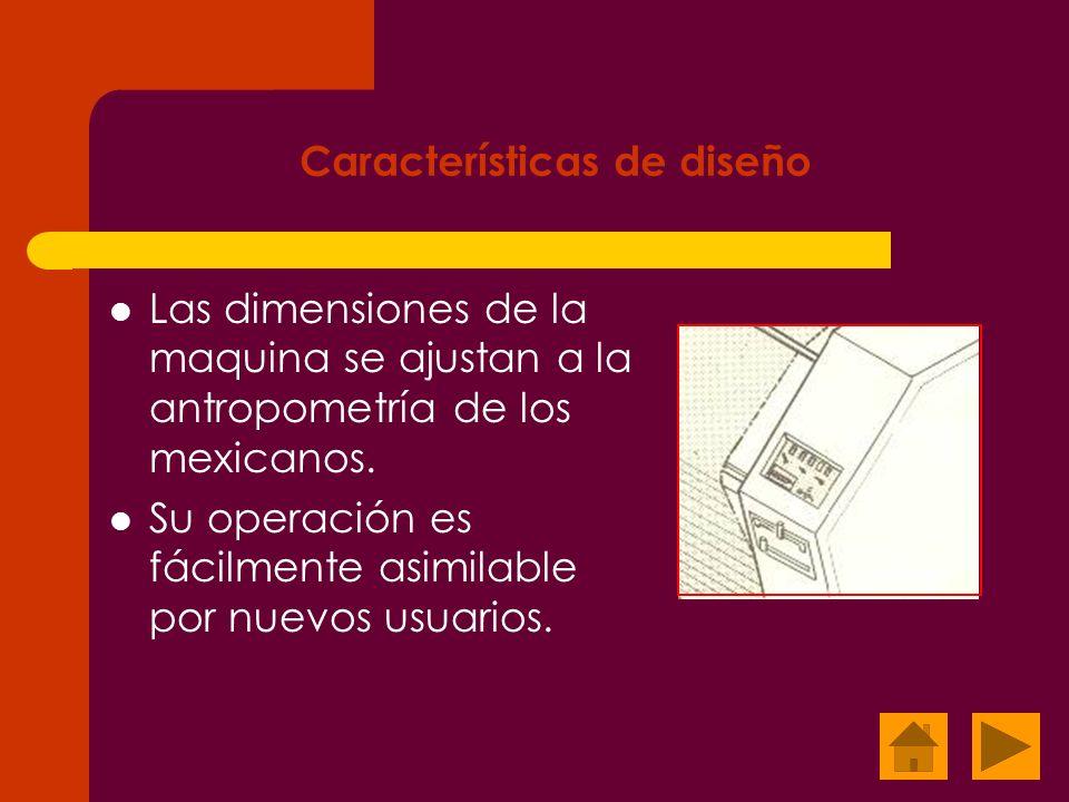 Características de diseño Las dimensiones de la maquina se ajustan a la antropometría de los mexicanos. Su operación es fácilmente asimilable por nuev