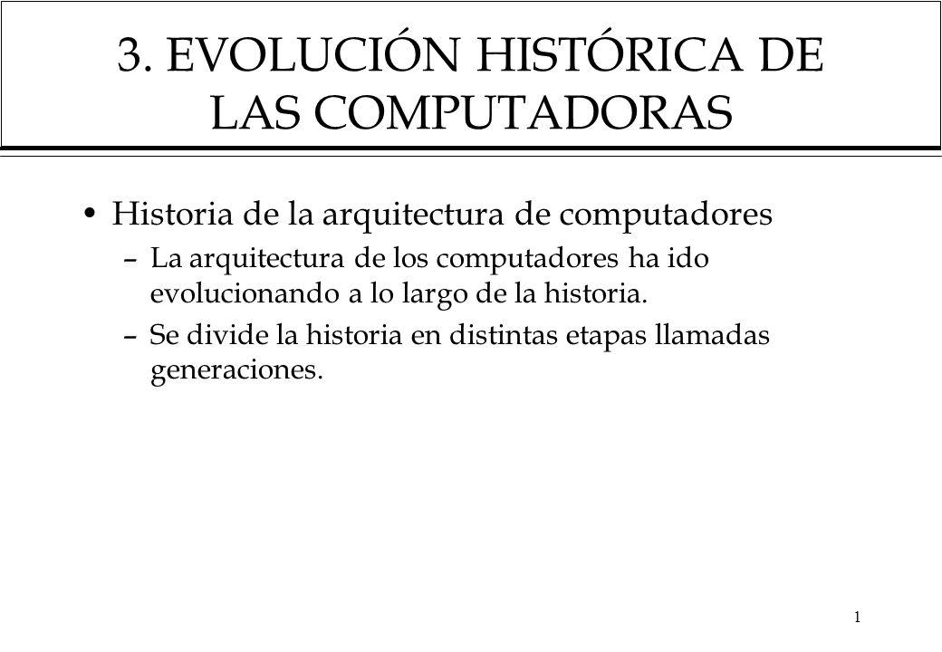 1 3. EVOLUCIÓN HISTÓRICA DE LAS COMPUTADORAS Historia de la arquitectura de computadores –La arquitectura de los computadores ha ido evolucionando a l