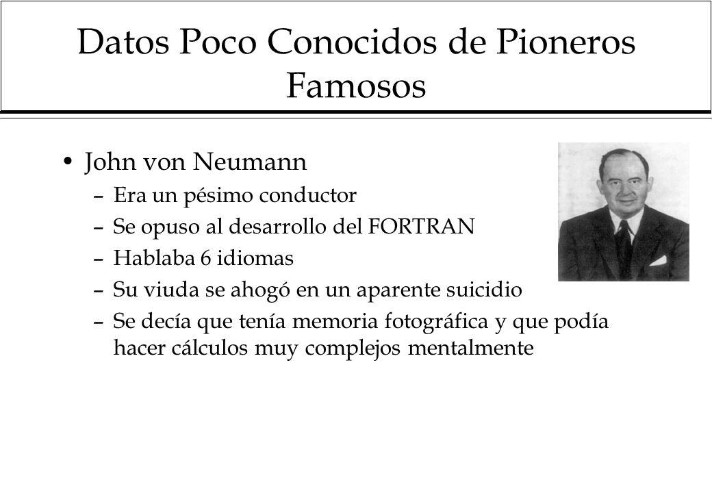 Datos Poco Conocidos de Pioneros Famosos John von Neumann –Era un pésimo conductor –Se opuso al desarrollo del FORTRAN –Hablaba 6 idiomas –Su viuda se ahogó en un aparente suicidio –Se decía que tenía memoria fotográfica y que podía hacer cálculos muy complejos mentalmente