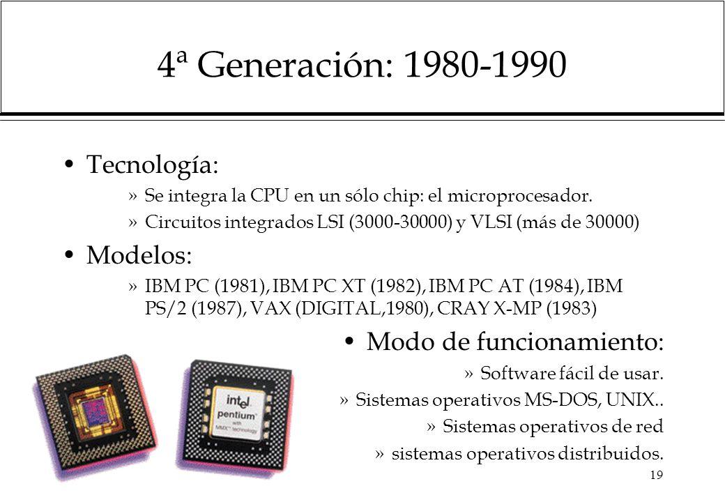 19 4ª Generación: 1980-1990 Tecnología: »Se integra la CPU en un sólo chip: el microprocesador.