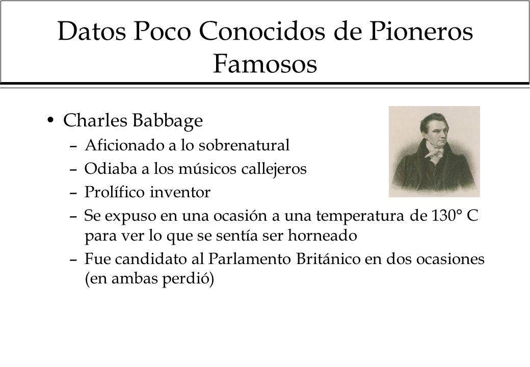 Datos Poco Conocidos de Pioneros Famosos Charles Babbage –Aficionado a lo sobrenatural –Odiaba a los músicos callejeros –Prolífico inventor –Se expuso en una ocasión a una temperatura de 130° C para ver lo que se sentía ser horneado –Fue candidato al Parlamento Británico en dos ocasiones (en ambas perdió)