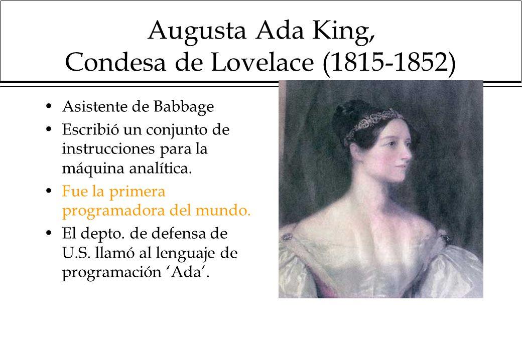 Augusta Ada King, Condesa de Lovelace (1815-1852) Asistente de Babbage Escribió un conjunto de instrucciones para la máquina analítica.