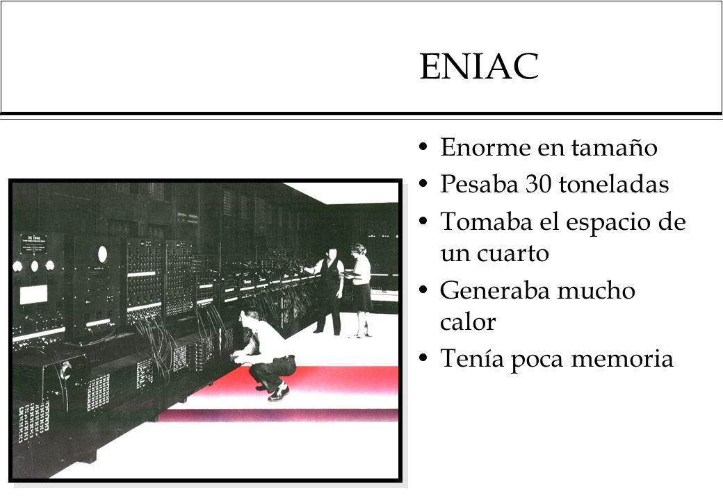 ENIAC Enorme en tamaño Pesaba 30 toneladas Tomaba el espacio de un cuarto Generaba mucho calor Tenía poca memoria