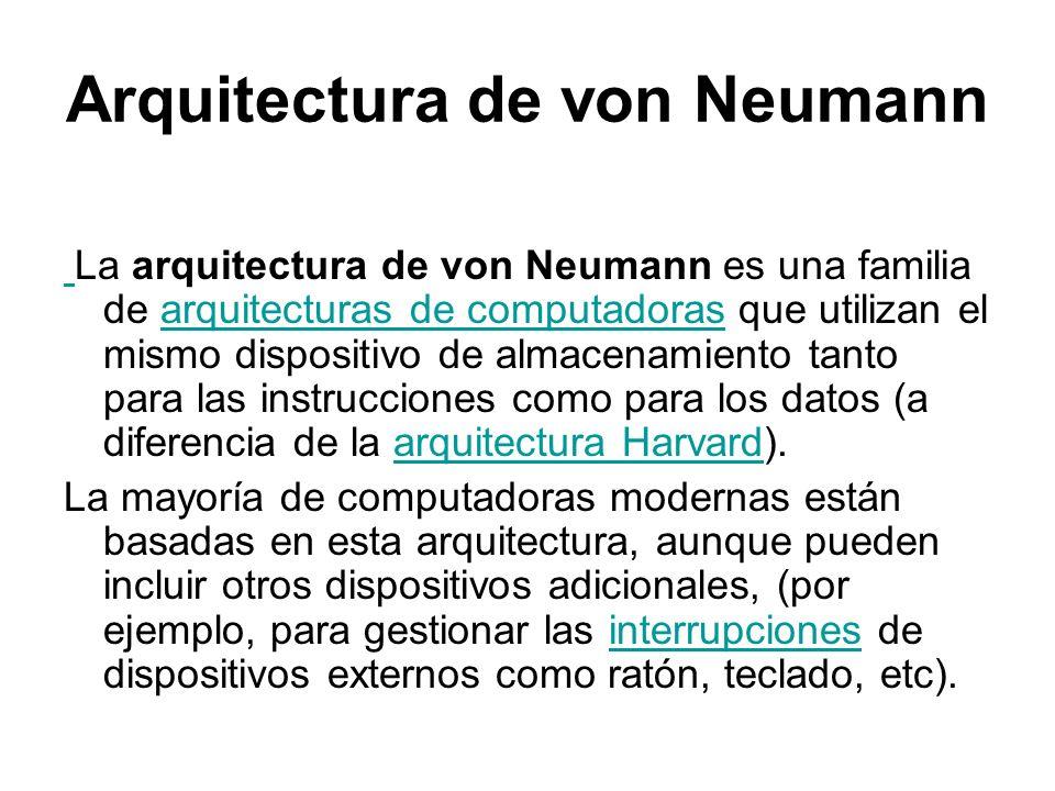 Arquitectura de von Neumann La arquitectura de von Neumann es una familia de arquitecturas de computadoras que utilizan el mismo dispositivo de almace