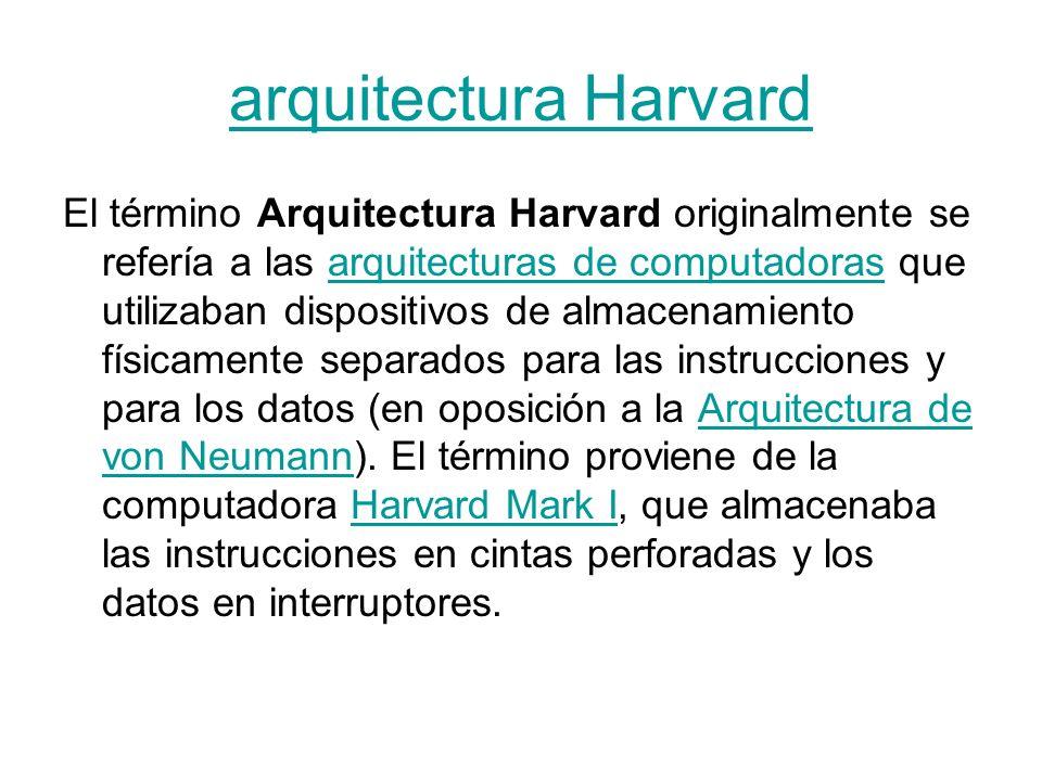 arquitectura Harvard El término Arquitectura Harvard originalmente se refería a las arquitecturas de computadoras que utilizaban dispositivos de almac