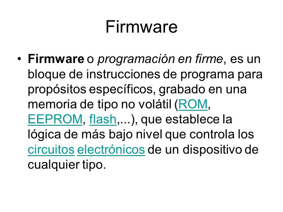 Firmware Firmware o programación en firme, es un bloque de instrucciones de programa para propósitos específicos, grabado en una memoria de tipo no vo