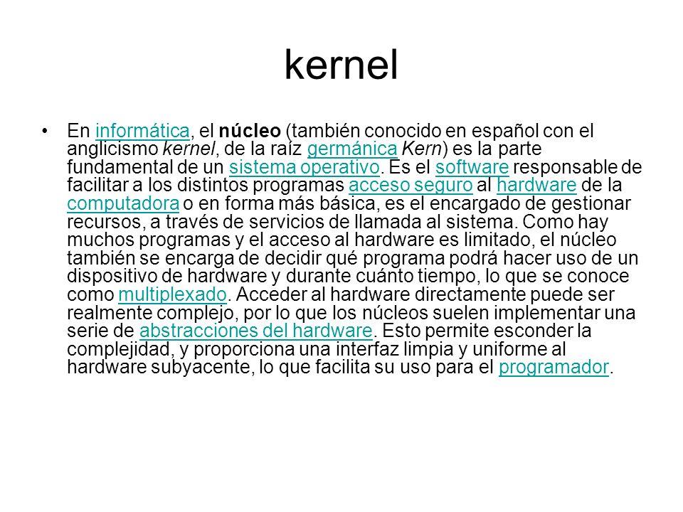 kernel En informática, el núcleo (también conocido en español con el anglicismo kernel, de la raíz germánica Kern) es la parte fundamental de un siste