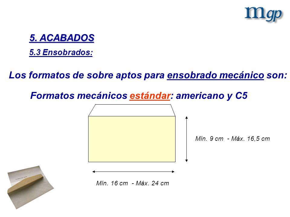 Los formatos de sobre aptos para ensobrado mecánico son: Mín. 16 cm - Máx. 24 cm Mín. 9 cm - Máx. 16,5 cm Formatos mecánicos estándar: americano y C5