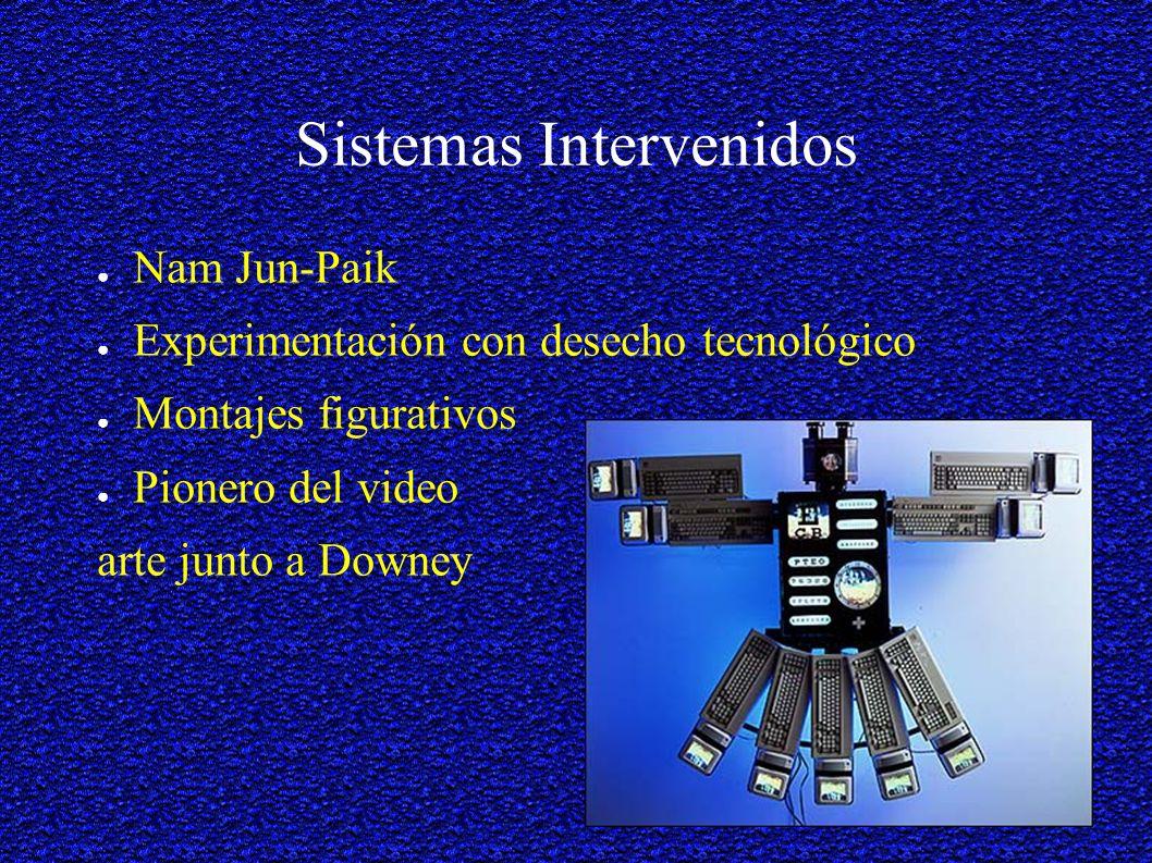 Sistemas Intervenidos Nam Jun-Paik Experimentación con desecho tecnológico Montajes figurativos Pionero del video arte junto a Downey