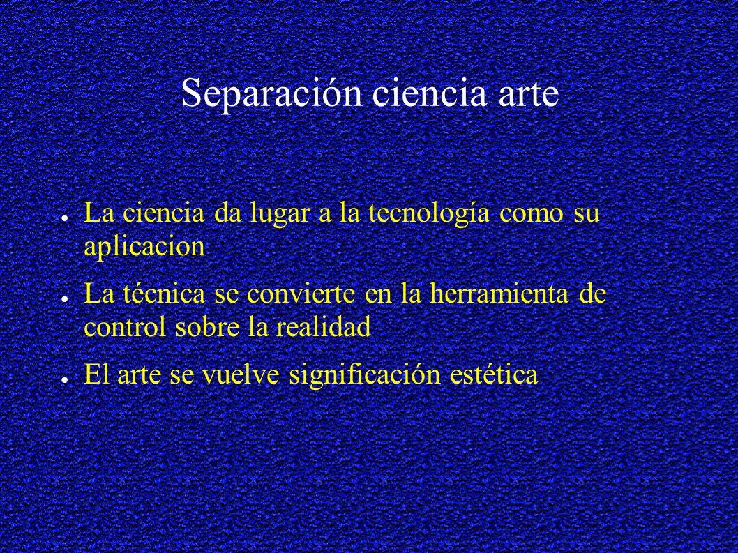 Separación ciencia arte La ciencia da lugar a la tecnología como su aplicacion La técnica se convierte en la herramienta de control sobre la realidad El arte se vuelve significación estética