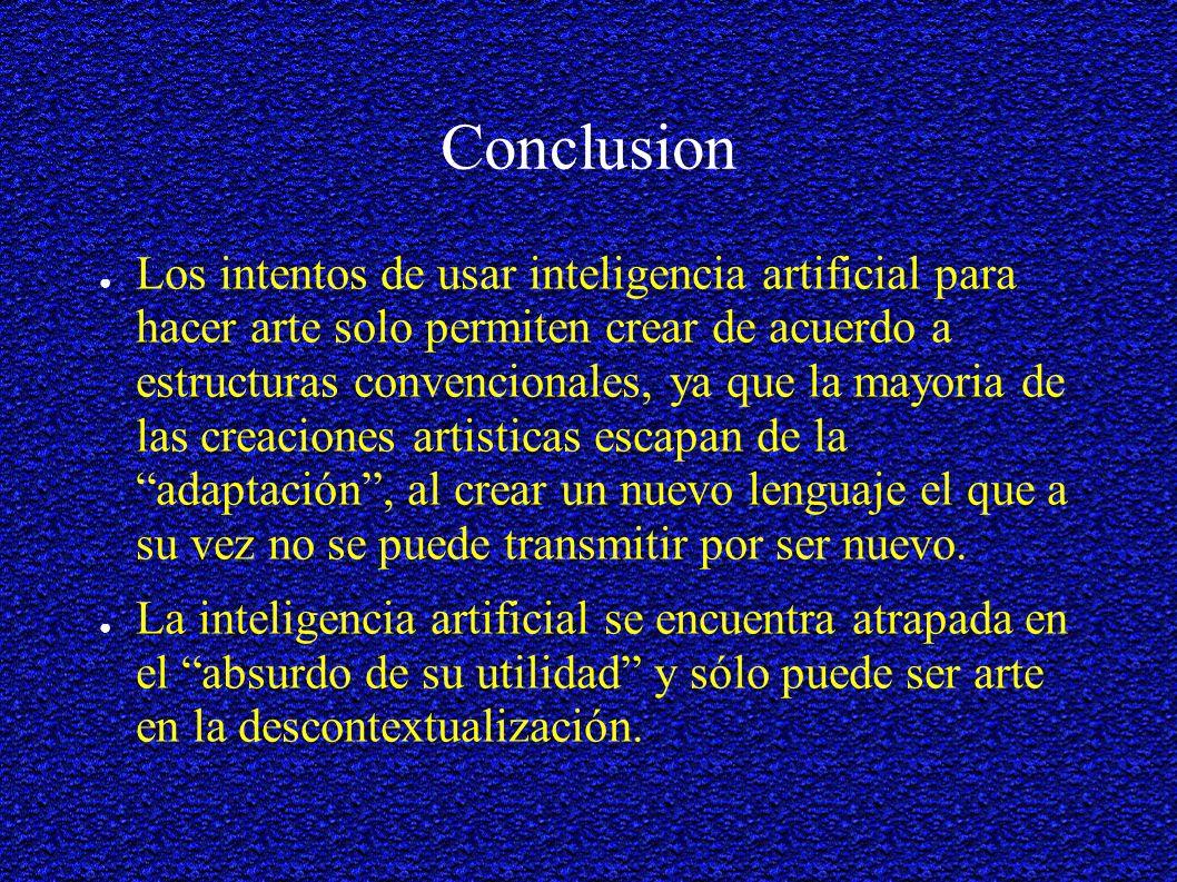 Conclusion Los intentos de usar inteligencia artificial para hacer arte solo permiten crear de acuerdo a estructuras convencionales, ya que la mayoria de las creaciones artisticas escapan de la adaptación, al crear un nuevo lenguaje el que a su vez no se puede transmitir por ser nuevo.