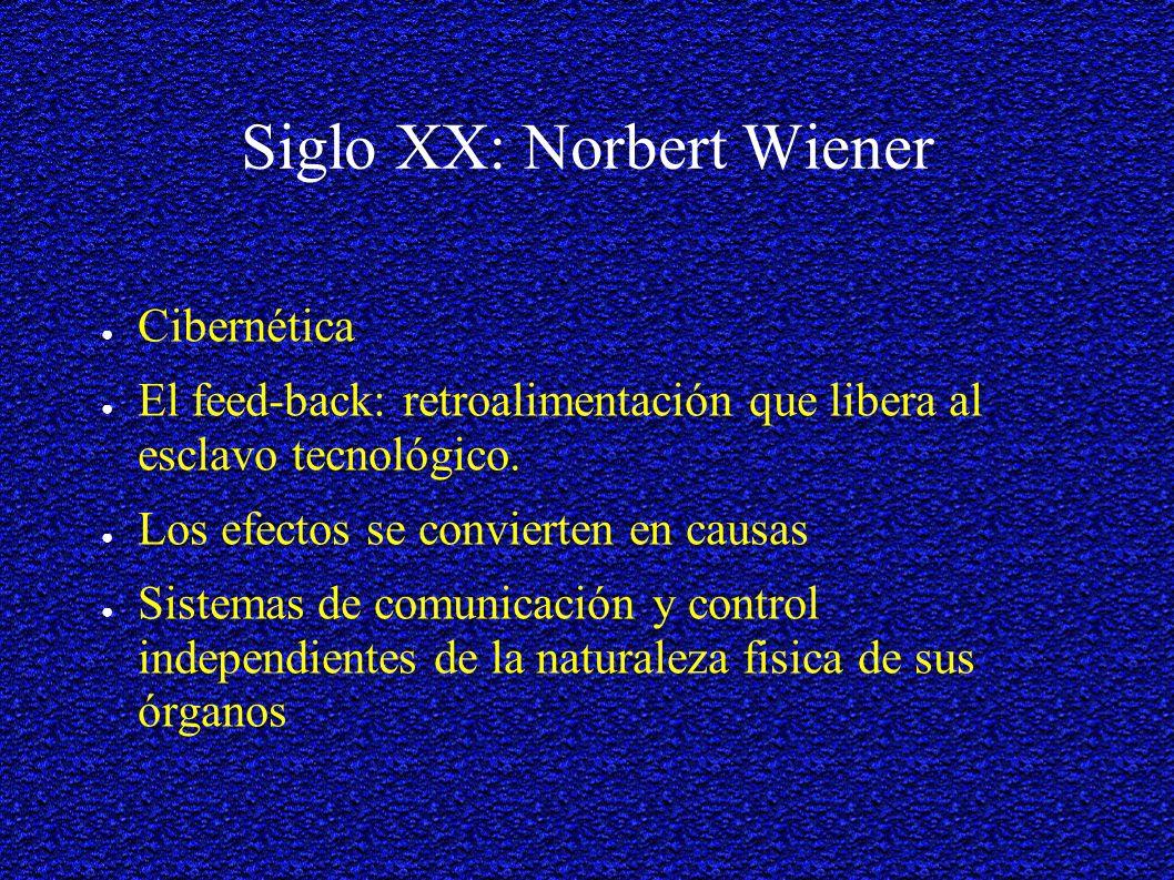 Siglo XX: Norbert Wiener Cibernética El feed-back: retroalimentación que libera al esclavo tecnológico.