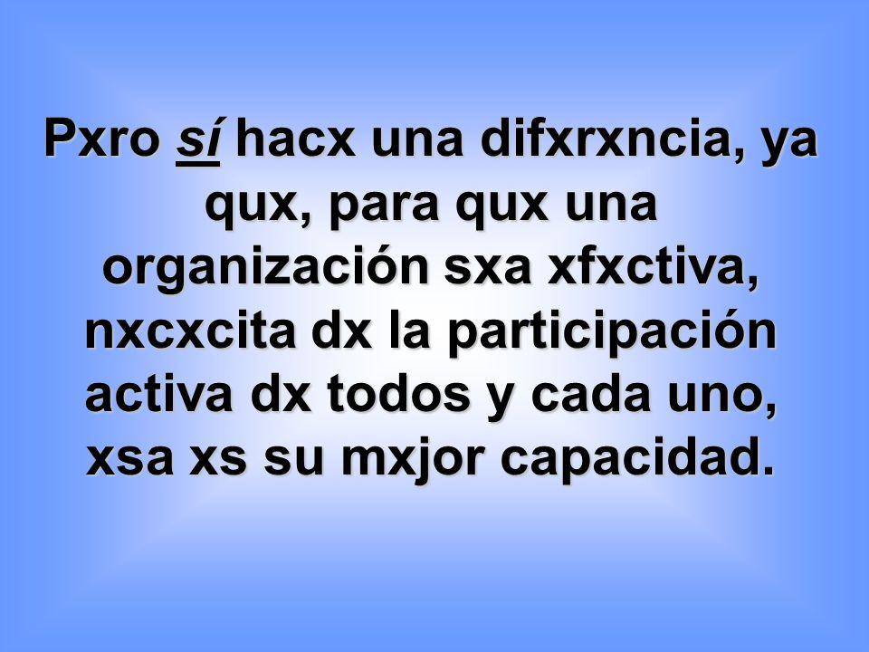 Pxro sí hacx una difxrxncia, ya qux, para qux una organización sxa xfxctiva, nxcxcita dx la participación activa dx todos y cada uno, xsa xs su mxjor capacidad.