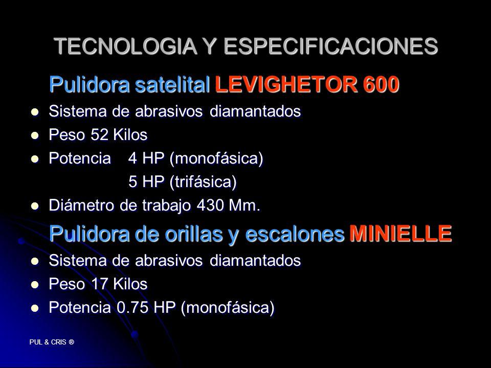 PUL & CRIS ® TECNOLOGIA Y ESPECIFICACIONES Pulidora satelital LEVIGHETOR 600 Sistema de abrasivos diamantados Sistema de abrasivos diamantados Peso 52 Kilos Peso 52 Kilos Potencia4 HP (monofásica) Potencia4 HP (monofásica) 5 HP (trifásica) Diámetro de trabajo 430 Mm.