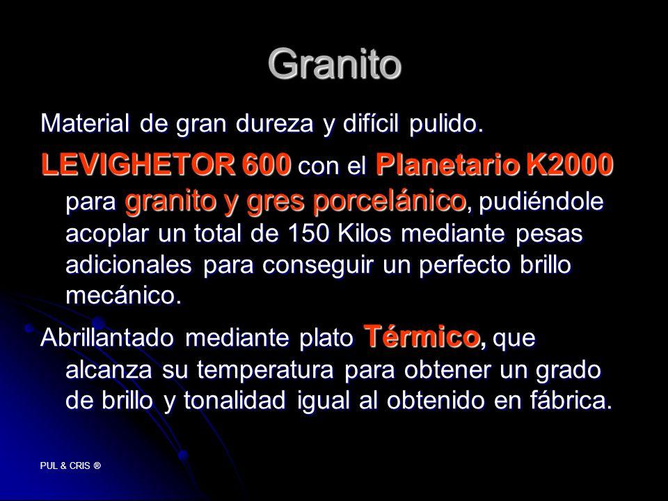 PUL & CRIS ® Granito Material de gran dureza y difícil pulido. LEVIGHETOR 600 con el Planetario K2000 para granito y gres porcelánico, pudiéndole acop