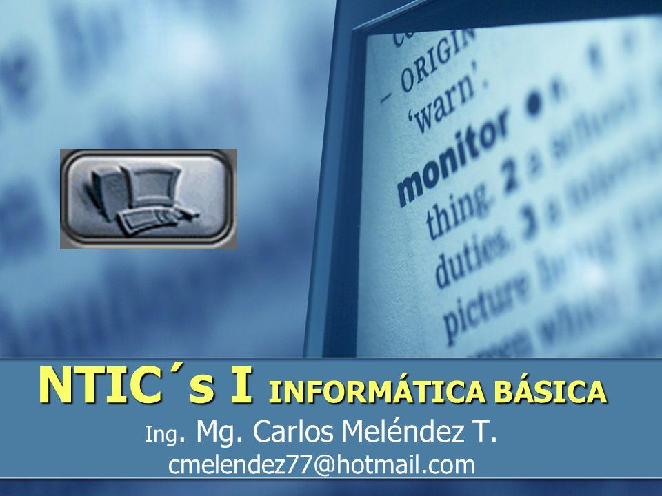 NTIC´s I INFORMÁTICA BÁSICA NTIC´s I INFORMÁTICA BÁSICA Ing. Mg. Carlos Meléndez T. cmelendez77@hotmail.com