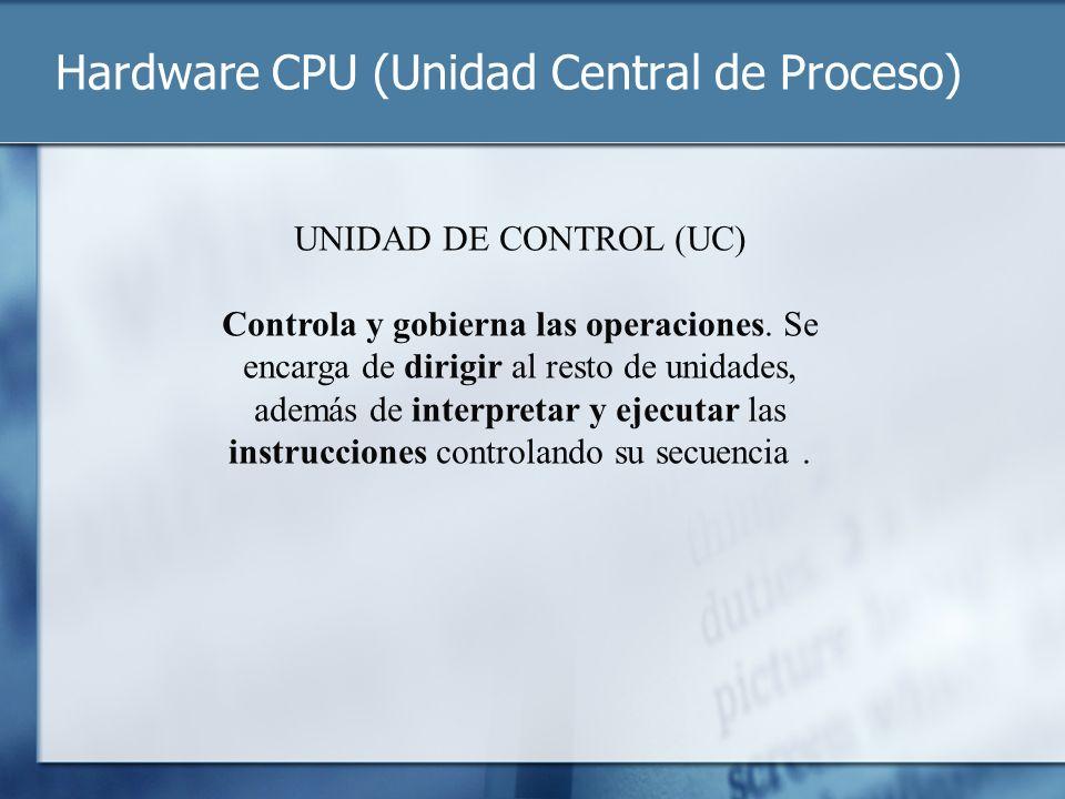 Hardware CPU (Unidad Central de Proceso) UNIDAD DE CONTROL (UC) Controla y gobierna las operaciones. Se encarga de dirigir al resto de unidades, ademá