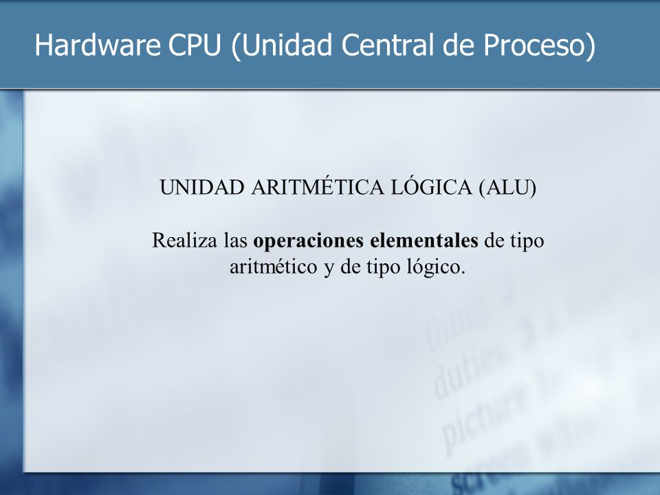 Hardware CPU (Unidad Central de Proceso) UNIDAD ARITMÉTICA LÓGICA (ALU) Realiza las operaciones elementales de tipo aritmético y de tipo lógico.