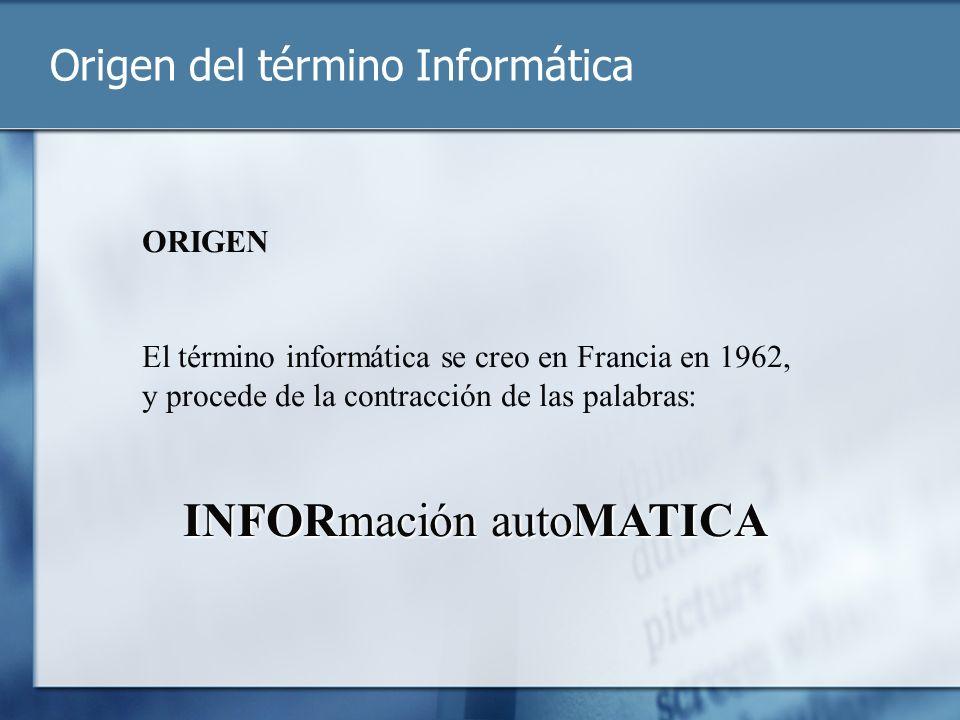 Origen del término Informática ORIGEN El término informática se creo en Francia en 1962, y procede de la contracción de las palabras: INFORmación auto