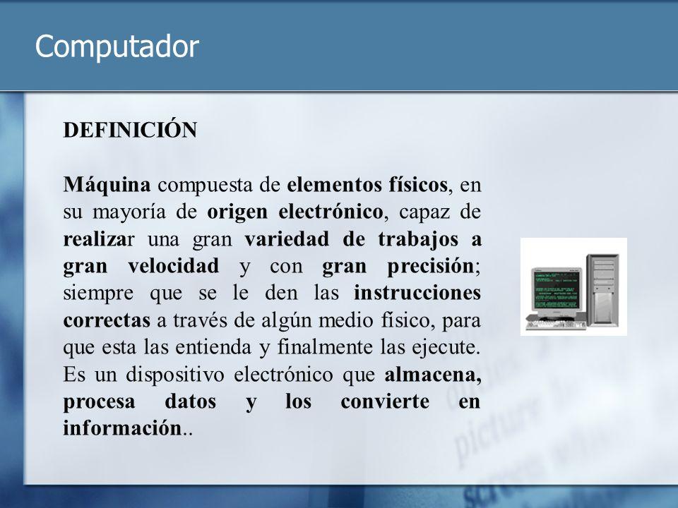 Computador DEFINICIÓN Máquina compuesta de elementos físicos, en su mayoría de origen electrónico, capaz de realizar una gran variedad de trabajos a g
