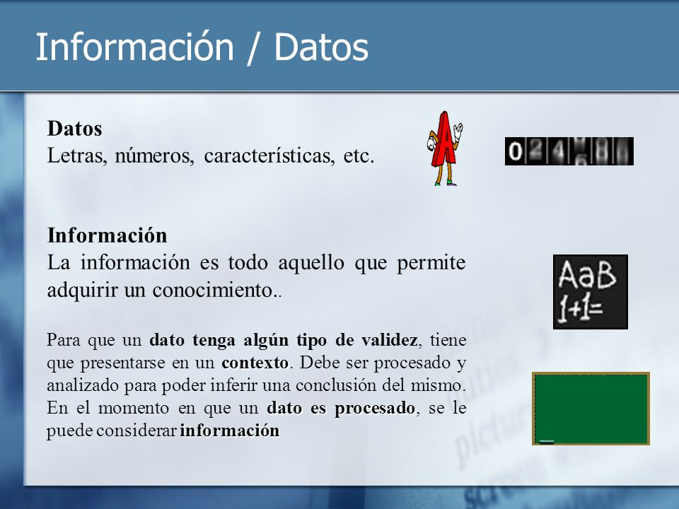 Información / Datos Información La información es todo aquello que permite adquirir un conocimiento.. Datos Letras, números, características, etc. con