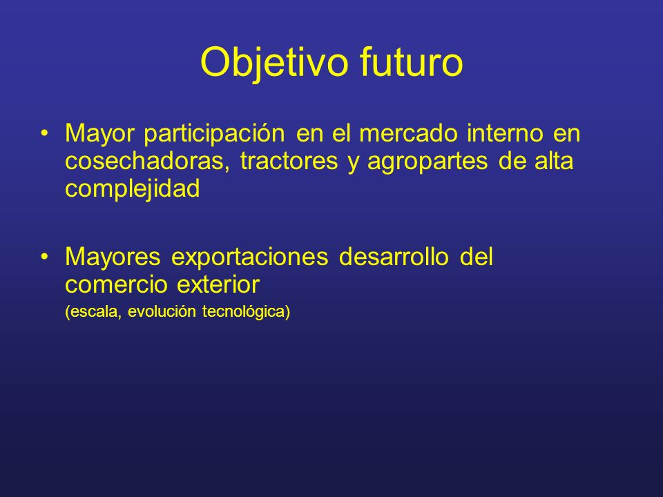 Objetivo futuro Mayor participación en el mercado interno en cosechadoras, tractores y agropartes de alta complejidad Mayores exportaciones desarrollo