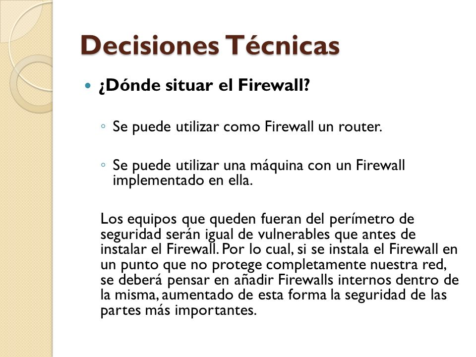 Decisiones Técnicas ¿Dónde situar el Firewall? Se puede utilizar como Firewall un router. Se puede utilizar una máquina con un Firewall implementado e