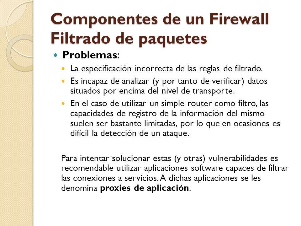 Componentes de un Firewall Filtrado de paquetes Problemas: La especificación incorrecta de las reglas de filtrado. Es incapaz de analizar (y por tanto